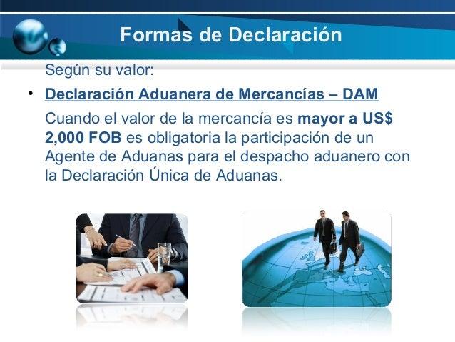 Formas de Declaración Según su valor: • Declaración Aduanera de Mercancías – DAM Cuando el valor de la mercancía es mayor ...