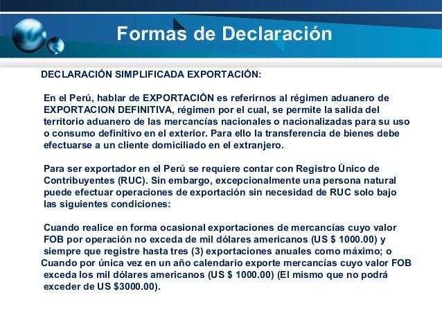 Formas de Declaración DECLARACIÓN SIMPLIFICADA EXPORTACIÓN: En el Perú, hablar de EXPORTACIÓN es referirnos al régimen adu...