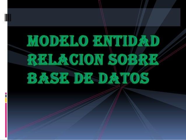 Modelo de Entidad Relación El Modelo de Entidad Relación es un modelo de  datos basado en una percepción del mundo real ...