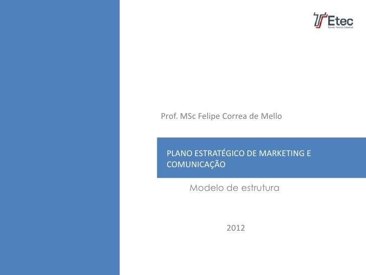 Prof. MSc Felipe Correa de Mello PLANO ESTRATÉGICO DE MARKETING E COMUNICAÇÃO       Modelo de estrutura                 2012