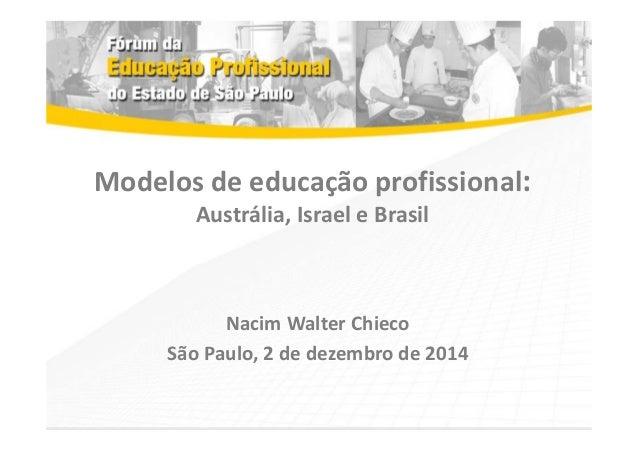 Modelos de educação profissional:  Austrália, Israel e Brasil  Nacim Walter Chieco  São Paulo, 2 de dezembro de 2014