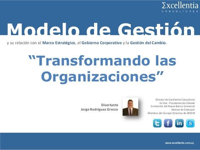Modelo de Gestión www.excellentia.com.uy Disertante Jorge Rodríguez Grecco Director de Excellentia Consultores Ex Vice - P...
