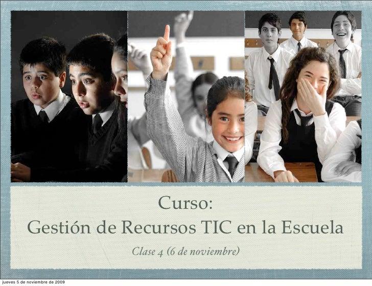 Curso:            Gestión de Recursos TIC en la Escuela                                 Clase 4 (6 de noviembre)  jueves 5...