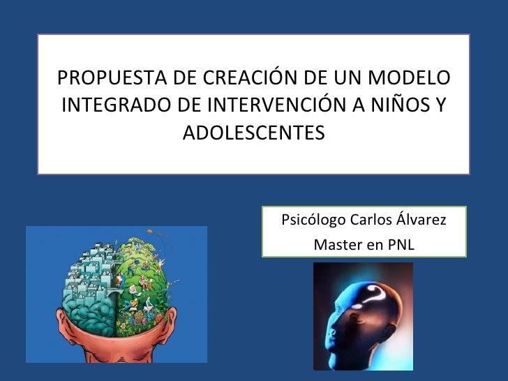 PROPUESTA DE CREACIÓN DE UN MODELO INTEGRADO DE INTERVENCIÓN A NIÑOS Y ADOLESCENTES Psicólogo Carlos Álvarez Master en PNL