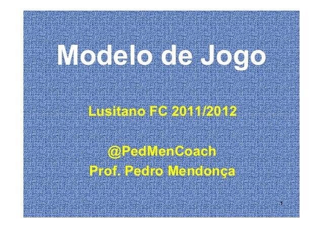Modelo de JogoLusitano FC 2011/2012Lusitano FC 2011/2012@PedMenCoachProf. Pedro Mendonça1