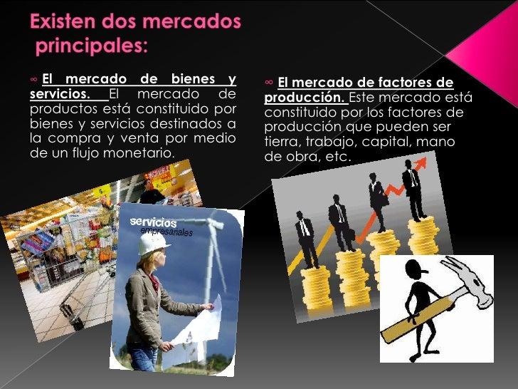 Existen dos mercados principales:<br /><ul><li>El mercado de bienes y servicios. El mercado de productos está constituido ...