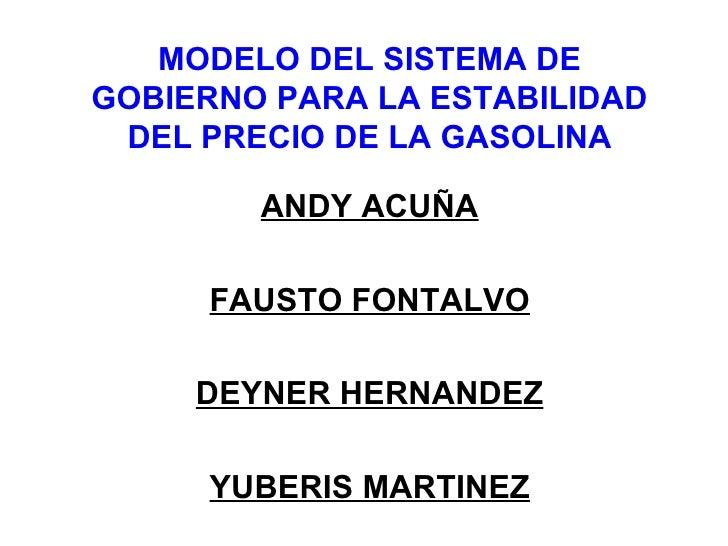 MODELO DEL SISTEMA DE GOBIERNO PARA LA ESTABILIDAD DEL PRECIO DE LA GASOLINA ANDY ACUÑA FAUSTO FONTALVO DEYNER HERNANDEZ Y...