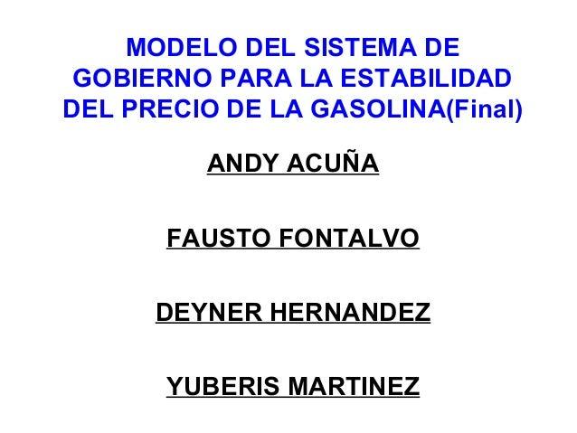 MODELO DEL SISTEMA DE GOBIERNO PARA LA ESTABILIDAD DEL PRECIO DE LA GASOLINA(Final) ANDY ACUÑA FAUSTO FONTALVO DEYNER HERN...