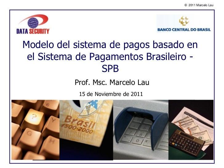 © 2011 Marcelo LauModelo del sistema de pagos basado en el Sistema de Pagamentos Brasileiro -                 SPB         ...