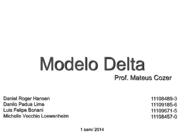 Modelo Delta Daniel Roger Hansen Danilo Padua Lima Luis Felipe Bonani Michelle Vecchio Loewenheim 11108489-3 11109185-6 11...
