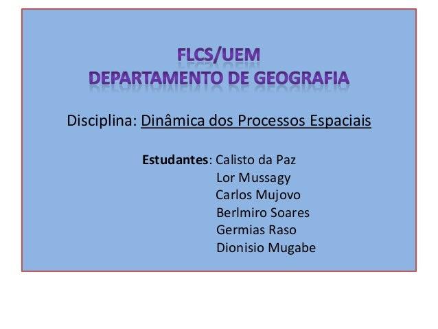 Disciplina: Dinâmica dos Processos Espaciais Estudantes: Calisto da Paz Lor Mussagy Carlos Mujovo Berlmiro Soares Germias ...