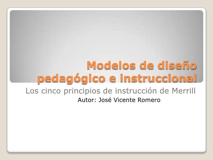 Modelos de diseño pedagógico e instruccional<br />Los cinco principios de instrucción de Merrill<br />Autor: José Vicente ...
