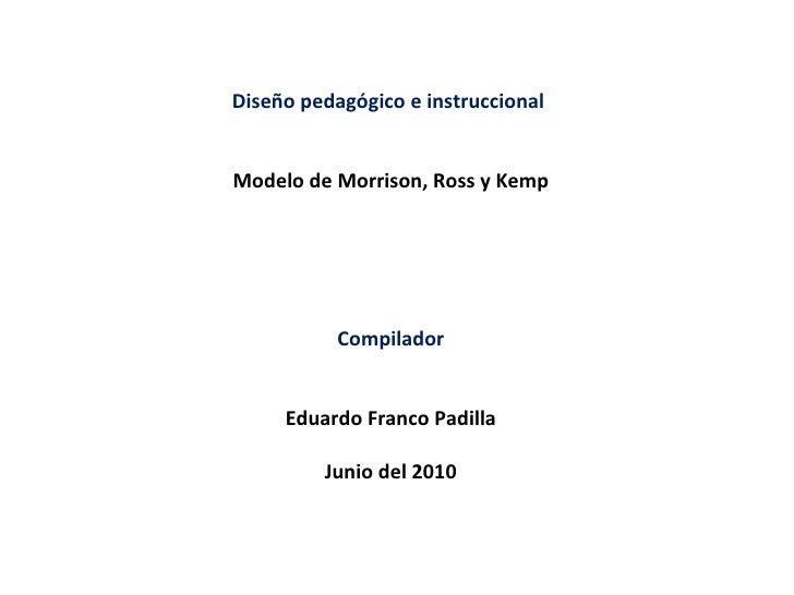 Diseño pedagógico e instruccional  Modelo de Morrison, Ross y Kemp Compilador Eduardo Franco Padilla Junio del 2010
