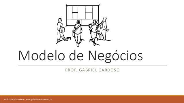 Modelo de Negócios PROF. GABRIEL CARDOSO Prof. Gabriel Cardoso - www.gabrielcardoso.com.br