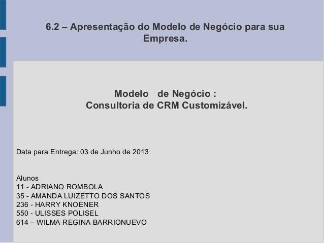 6.2 – Apresentação do Modelo de Negócio para suaEmpresa.Data para Entrega: 03 de Junho de 2013Alunos11 - ADRIANO ROMBOLA35...