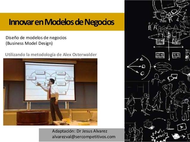 Innovar en Modelos de Negocios Diseño de modelos de negocios (Business Model Design) Utilizando la metodología de Alex Ost...