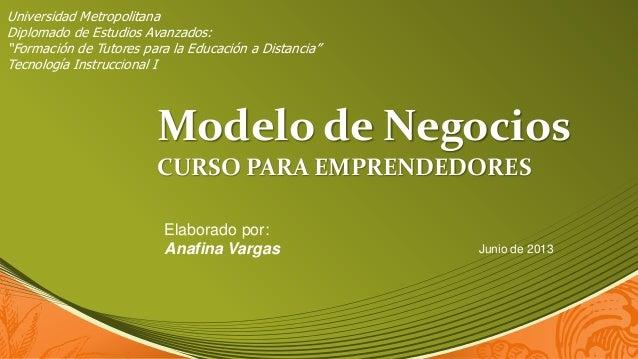 Modelo de Negocios CURSO PARA EMPRENDEDORES Elaborado por: Anafina Vargas Junio de 2013 Universidad Metropolitana Diplomad...
