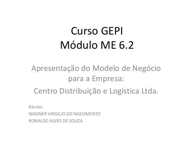 Curso GEPIMódulo ME 6.2Apresentação do Modelo de Negóciopara a Empresa:Centro Distribuição e Logística Ltda.Alunos:WAGNER ...