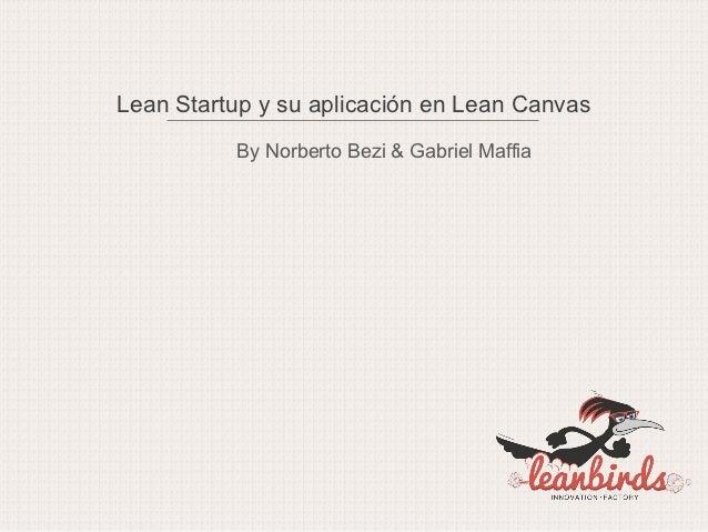 Lean Startup y su aplicación en Lean Canvas          By Norberto Bezi & Gabriel Maffia