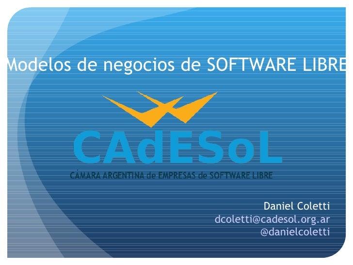 Modelos de negocios de SOFTWARE LIBRE                                Daniel Coletti                      dcoletti@cadesol....