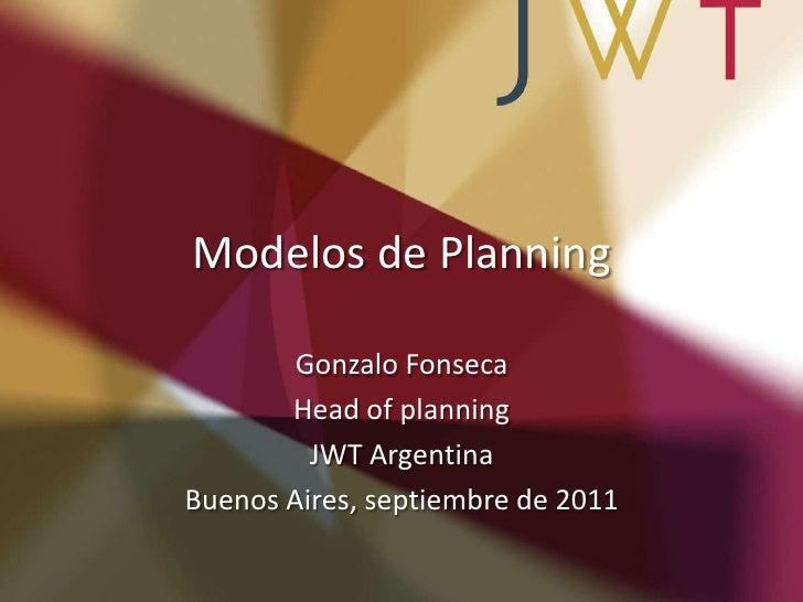 Modelos de Planning        Gonzalo Fonseca       Head of planning         JWT ArgentinaBuenos Aires, septiembre de 2011