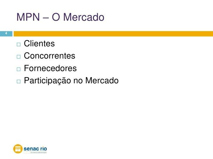 MPN – O Mercado<br />4<br />Clientes<br />Concorrentes<br />Fornecedores<br />Participação no Mercado<br />