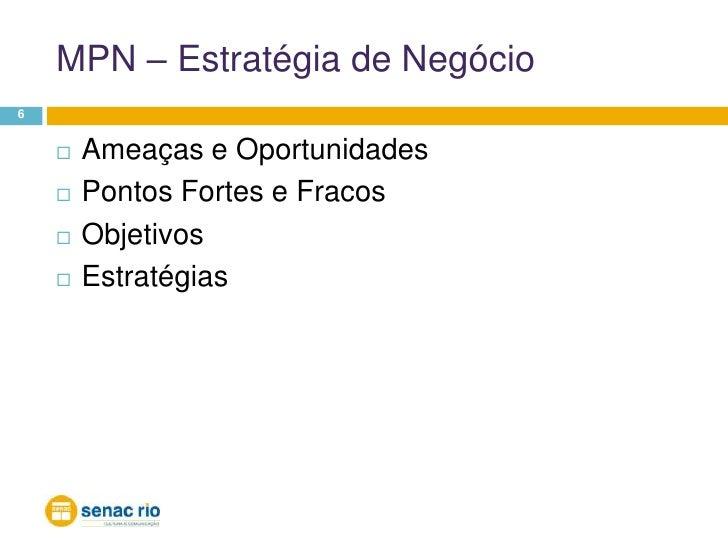 MPN – Estratégia de Negócio<br />6<br />Ameaças e Oportunidades<br />Pontos Fortes e Fracos<br />Objetivos<br />Estratégia...
