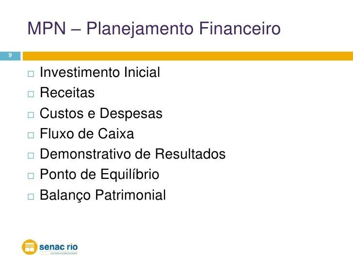 MPN – Planejamento Financeiro<br />9<br />Investimento Inicial<br />Receitas<br />Custos e Despesas<br />Fluxo de Caixa<br...
