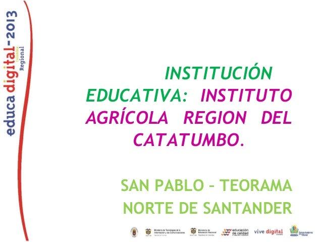 INSTITUCIÓN EDUCATIVA: INSTITUTO AGRÍCOLA REGION DEL CATATUMBO. SAN PABLO – TEORAMA NORTE DE SANTANDER