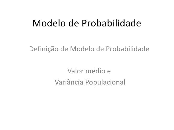 Modelo de ProbabilidadeDefinição de Modelo de Probabilidade           Valor médio e       Variância Populacional