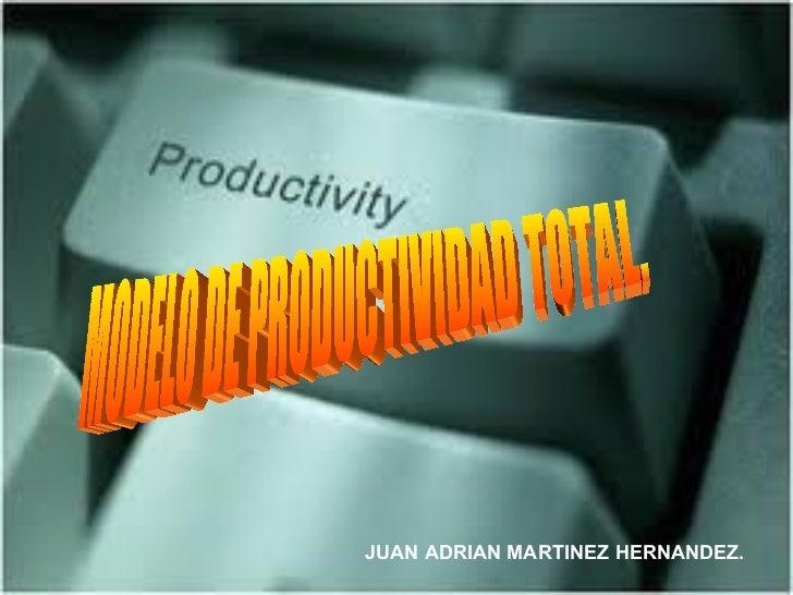 MODELO DE PRODUCTIVIDAD TOTAL. JUAN ADRIAN MARTINEZ HERNANDEZ.