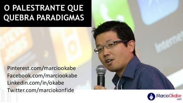 O PALESTRANTE QUE QUEBRA PARADIGMAS Pinterest.com/marciookabe Facebook.com/marciookabe Linkedin.com/in/okabe Twitter.com/m...
