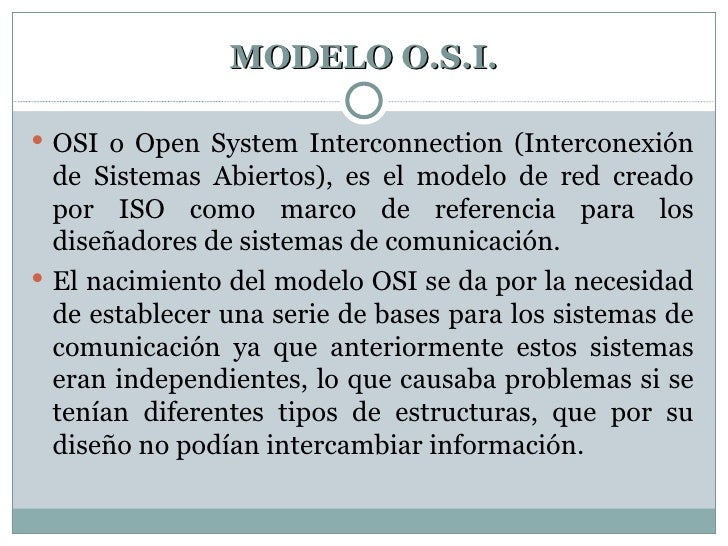 MODELO O.S.I. <ul><li>OSI o Open System Interconnection (Interconexión de Sistemas Abiertos), es el modelo de red creado p...