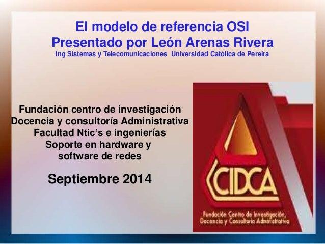 El modelo de referencia OSI  Presentado por León Arenas Rivera  Ing Sistemas y Telecomunicaciones Universidad Católica de ...