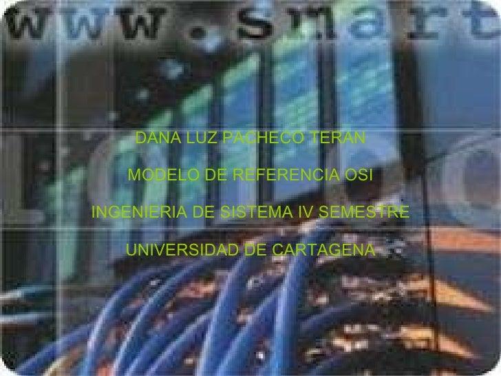 DANA LUZ PACHECO TERAN MODELO DE REFERENCIA OSI INGENIERIA DE SISTEMA IV SEMESTRE UNIVERSIDAD DE CARTAGENA