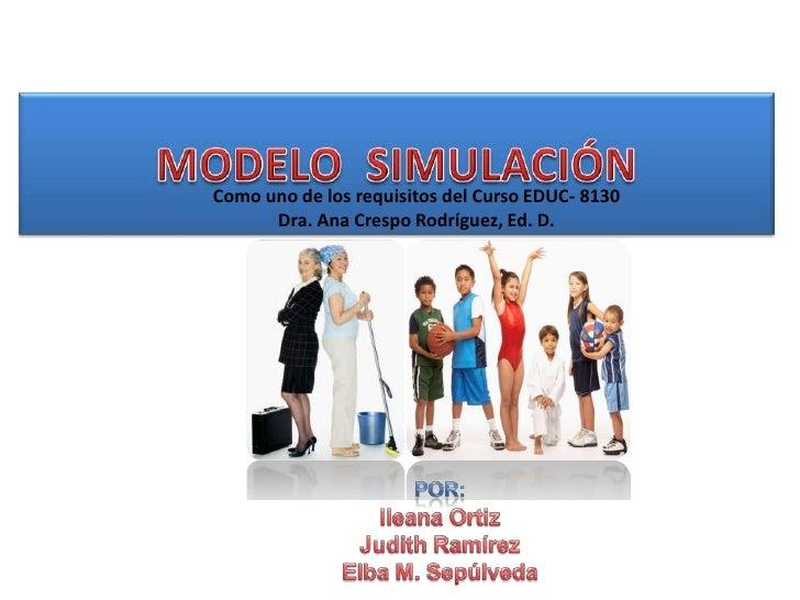MODELO  SIMULACIÓN<br />Como uno de los requisitos del Curso EDUC- 8130<br />Dra. Ana Crespo Rodríguez, Ed. D.<br />POR:<b...