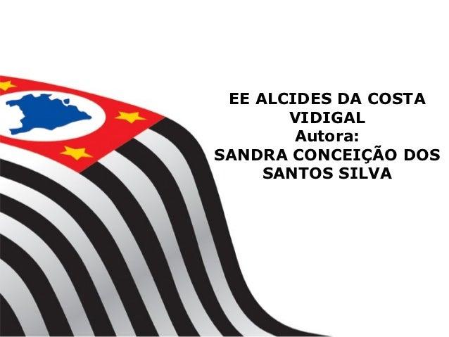 EE ALCIDES DA COSTA       VIDIGAL        Autora:SANDRA CONCEIÇÃO DOS     SANTOS SILVA