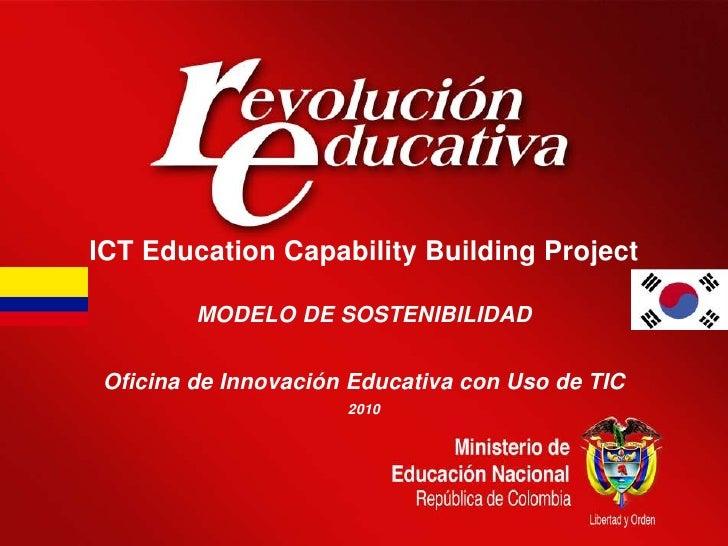 ICT Education Capability Building Project<br />MODELO DE SOSTENIBILIDAD<br />Oficina de Innovación Educativa con Uso de TI...