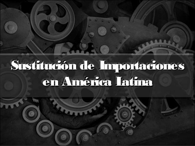 Sustitución de Importaciones Sustitución de Importaciones en América Latina atina en América L