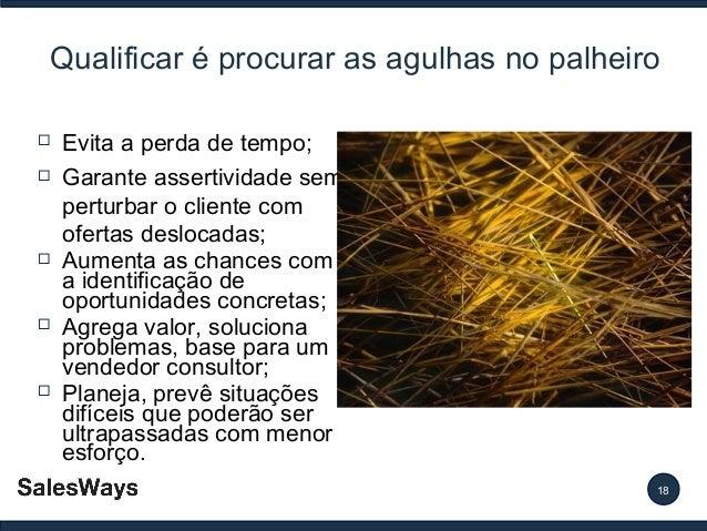 Qualificar é procurar as agulhas no palheiro          Evita a perda de tempo; Garante assertividade sem perturbar o c...