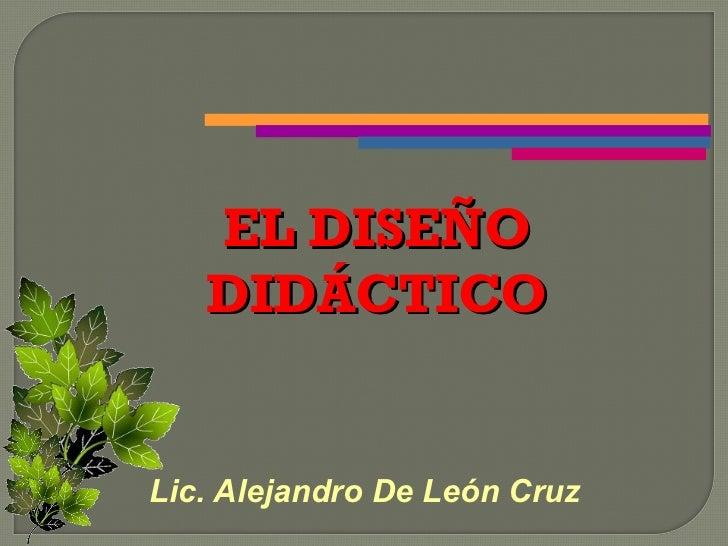 EL DISEÑO   DIDÁCTICOLic. Alejandro De León Cruz