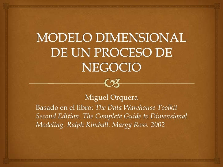 Miguel OrqueraBasado en el libro: The Data Warehouse ToolkitSecond Edition. The Complete Guide to DimensionalModeling. Ral...