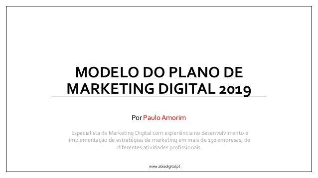 MODELO DO PLANO DE MARKETING DIGITAL 2019 Por Paulo Amorim www.abiadigital.pt Especialista de Marketing Digital com experi...