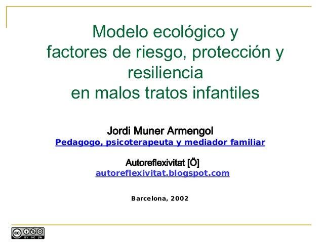 Modelo ecológico yfactores de riesgo, protección y           resiliencia   en malos tratos infantiles           Jordi Mune...