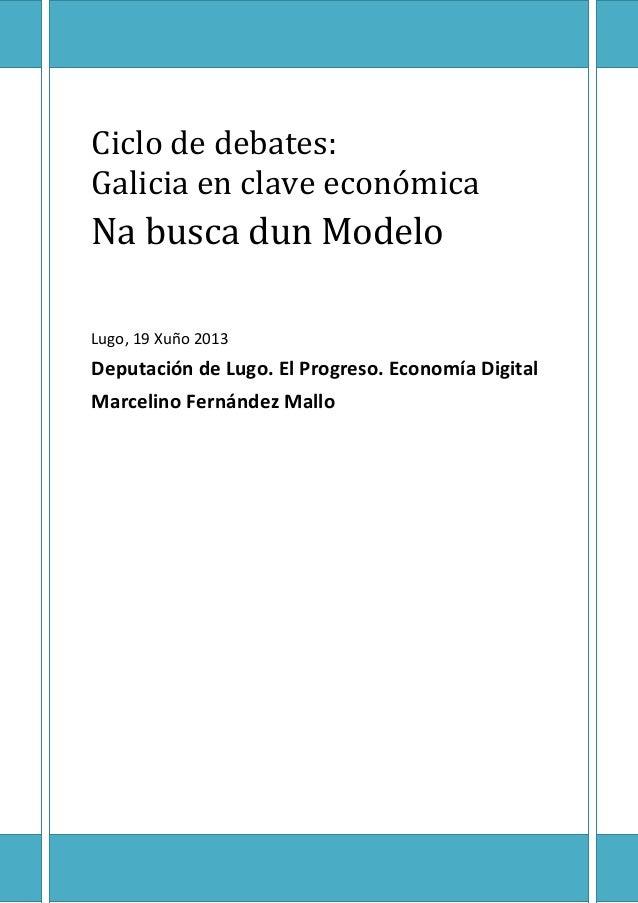 Ciclo de debates:Galicia en clave económicaNa busca dun ModeloLugo, 19 Xuño 2013Deputación de Lugo. El Progreso. Economía ...