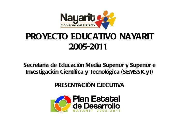 PROYECTO EDUCATIVO NAYARIT 2005-2011  Secretaría de Educación Media Superior y Superior e Investigación Científica y Tecno...