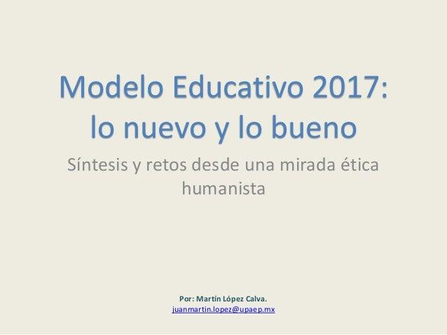 Modelo Educativo 2017: lo nuevo y lo bueno Síntesis y retos desde una mirada ética humanista Por: Martín López Calva. juan...