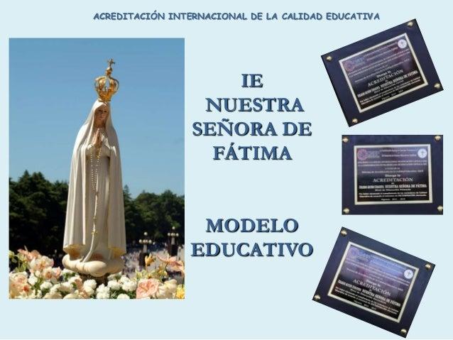 IE NUESTRA SEÑORA DE FÁTIMA MODELO EDUCATIVO ACREDITACIÓN INTERNACIONAL DE LA CALIDAD EDUCATIVA