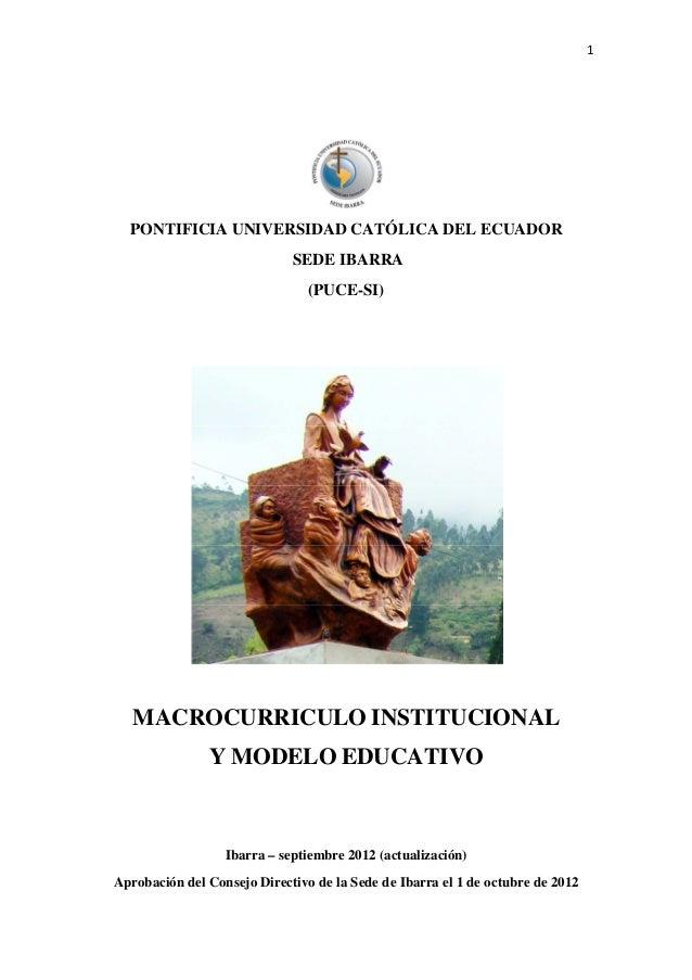 1  PONTIFICIA UNIVERSIDAD CATÓLICA DEL ECUADOR SEDE IBARRA (PUCE-SI)  MACROCURRICULO INSTITUCIONAL Y MODELO EDUCATIVO  Iba...