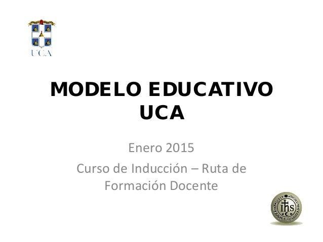 MODELO EDUCATIVO UCA Enero 2015 Curso de Inducción – Ruta de Formación Docente
